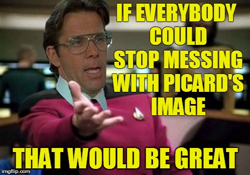 IF EVERYBODY COULD STOP MESSING WITH PICARD'S IMAGE THAT WOULD BE GREAT | made w/ Imgflip meme maker