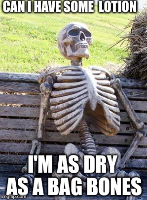 Waiting Skeleton Meme |  CAN I HAVE SOME  LOTION; I'M AS DRY AS A BAG BONES | image tagged in memes,waiting skeleton,it puts the lotion on the skin | made w/ Imgflip meme maker