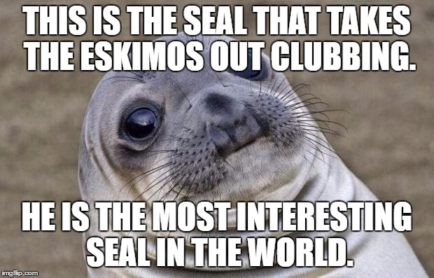Most Interesting Seal In The World | THIS IS THE SEAL THAT TAKES THE ESKIMOS OUT CLUBBING. HE IS THE MOST INTERESTING SEAL IN THE WORLD. | image tagged in memes,awkward moment sealion,the most interesting man in the world,seal,eskimo | made w/ Imgflip meme maker