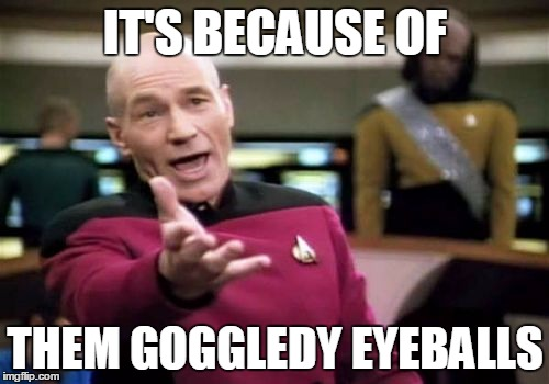 Picard Wtf Meme | IT'S BECAUSE OF THEM GOGGLEDY EYEBALLS | image tagged in memes,picard wtf | made w/ Imgflip meme maker