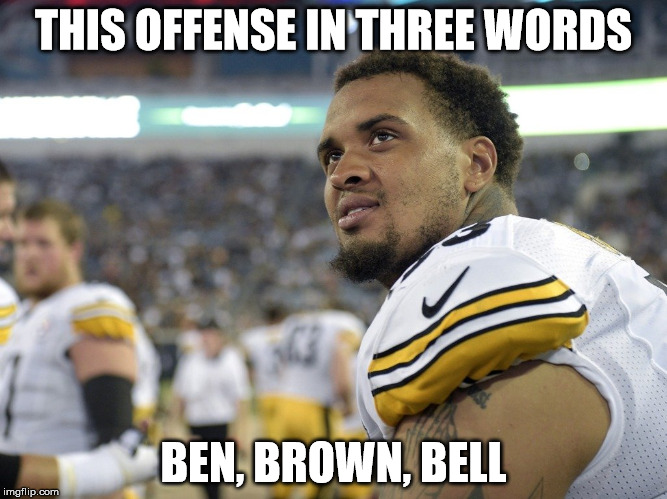 Killer B's | THIS OFFENSE IN THREE WORDS BEN, BROWN, BELL | image tagged in pittsburgh steelers,steelers,antonio brown | made w/ Imgflip meme maker