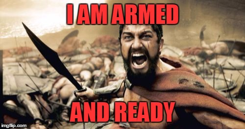 Sparta Leonidas Meme | I AM ARMED AND READY | image tagged in memes,sparta leonidas | made w/ Imgflip meme maker