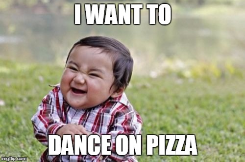 Evil Toddler Meme | I WANT TO DANCE ON PIZZA | image tagged in memes,evil toddler | made w/ Imgflip meme maker