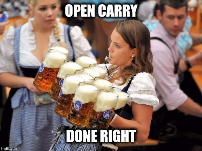 I'll drink to that | OPEN CARRY DONE RIGHT | image tagged in open carry,beer,oktoberfest | made w/ Imgflip meme maker