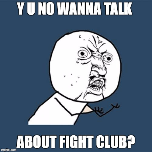 Y U No Meme | Y U NO WANNA TALK ABOUT FIGHT CLUB? | image tagged in memes,y u no | made w/ Imgflip meme maker