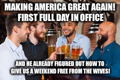 Women's march | MAKING AMERICA GREAT AGAIN! FIRST FULL DAY IN OFFICE AND HE ALREADY FIGURED OUT HOW TO GIVE US A WEEKEND FREE FROM THE WIVES! | image tagged in making america great again,womens march,donald trump | made w/ Imgflip meme maker