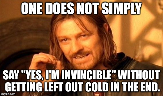 "Yes I am invincible and getting left out cold |  ONE DOES NOT SIMPLY; SAY ""YES, I'M INVINCIBLE"" WITHOUT GETTING LEFT OUT COLD IN THE END. 
