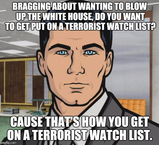 Archer Meme | BRAGGING ABOUT WANTING TO BLOW UP THE WHITE HOUSE, DO YOU WANT TO GET PUT ON A TERRORIST WATCH LIST? CAUSE THAT'S HOW YOU GET ON A TERRORIST | image tagged in memes,archer | made w/ Imgflip meme maker