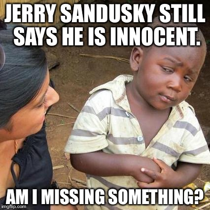 Jerry Sandusky Still Says He Is Innocent | JERRY SANDUSKY STILL SAYS HE IS INNOCENT. AM I MISSING SOMETHING? | image tagged in memes,third world skeptical kid,jerry sandusky,pedophile,penn state,child abuse | made w/ Imgflip meme maker