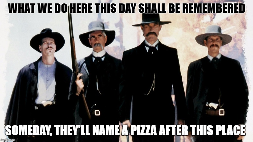 The OK Corral Pizza Moment  | WHAT WE DO HERE THIS DAY SHALL BE REMEMBERED SOMEDAY, THEY'LL NAME A PIZZA AFTER THIS PLACE | image tagged in tombstone,ok corral,pizza,wyatt earp,doc holiday,kurt russell | made w/ Imgflip meme maker