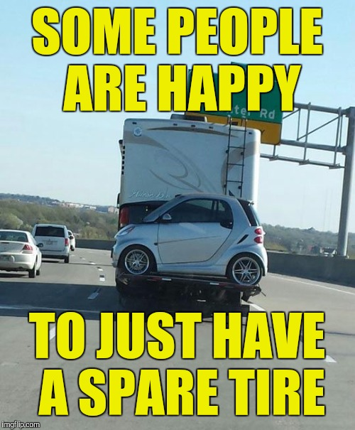 I guess this beats walking | SOME PEOPLE ARE HAPPY TO JUST HAVE A SPARE TIRE | image tagged in carry a spare,smart car | made w/ Imgflip meme maker