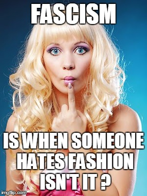 FASCISM IS WHEN SOMEONE HATES FASHION ISN'T IT ? | made w/ Imgflip meme maker