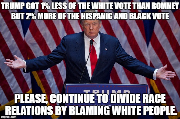 White Guilt Liberals | TRUMP GOT 1% LESS OF THE WHITE VOTE THAN ROMNEY BUT 2% MORE OF THE HISPANIC AND BLACK VOTE PLEASE, CONTINUE TO DIVIDE RACE RELATIONS BY BLAM | image tagged in donald trump,white guilt,liberals,democrats,republican,libertarian | made w/ Imgflip meme maker