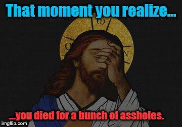 Forgive me  | That moment you realize... ...you died for a bunch of assholes. | image tagged in jesus,funny memes | made w/ Imgflip meme maker