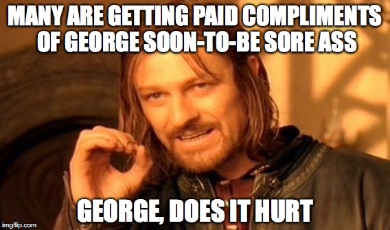 One Does Not Simply Meme | MANY ARE GETTING PAID COMPLIMENTS OF GEORGE SOON-TO-BE SORE ASS GEORGE, DOES IT HURT | image tagged in memes,one does not simply | made w/ Imgflip meme maker