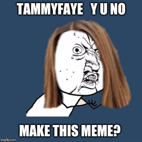 TAMMYFAYE   Y U NO MAKE THIS MEME? | made w/ Imgflip meme maker