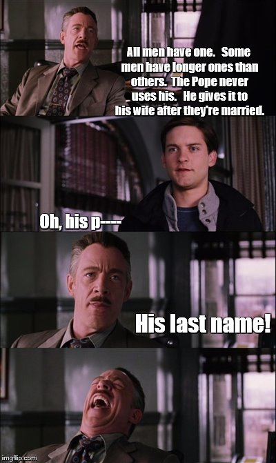 Spiderman Laugh Meme | All men have one.   Some men have longer ones than others.  The Pope never uses his.   He gives it to his wife after they're married. Oh, hi | image tagged in memes,spiderman laugh | made w/ Imgflip meme maker