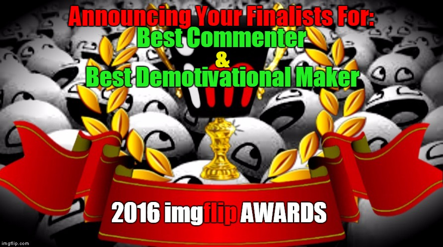 "2016 imgflip Awards Finalists for ""Best Commenter"" & ""Best Demotivational Maker"" 