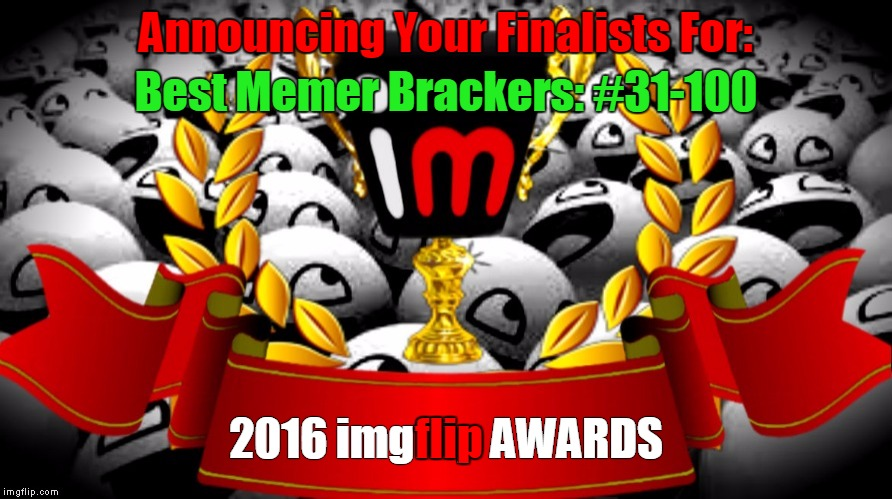 2016 imgflip Awards Finalists for Best Memer Brackets: #31-100 | Announcing Your Finalists For: 2016 imgflip AWARDS flip Best Memer Brackers: #31-100 | image tagged in memes,2016 imgflip awards,first annual,finalists,best memer brackets,damn it not brackers | made w/ Imgflip meme maker