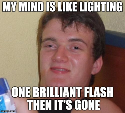10 Guy | MY MIND IS LIKE LIGHTING ONE BRILLIANT FLASH THEN IT'S GONE | image tagged in memes,10 guy | made w/ Imgflip meme maker