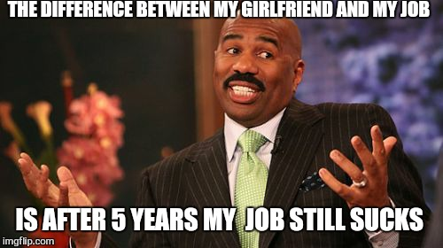 Steve Harvey Meme | THE DIFFERENCE BETWEEN MY GIRLFRIEND AND MY JOB IS AFTER 5 YEARS MY  JOB STILL SUCKS | image tagged in memes,steve harvey | made w/ Imgflip meme maker
