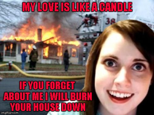 My dumbass would still do her!!! |  MY LOVE IS LIKE A CANDLE; IF YOU FORGET ABOUT ME I WILL BURN YOUR HOUSE DOWN | image tagged in disaster overly attached girlfriend,memes,overly attached girlfriend,funny,disaster girl,forget me not | made w/ Imgflip meme maker