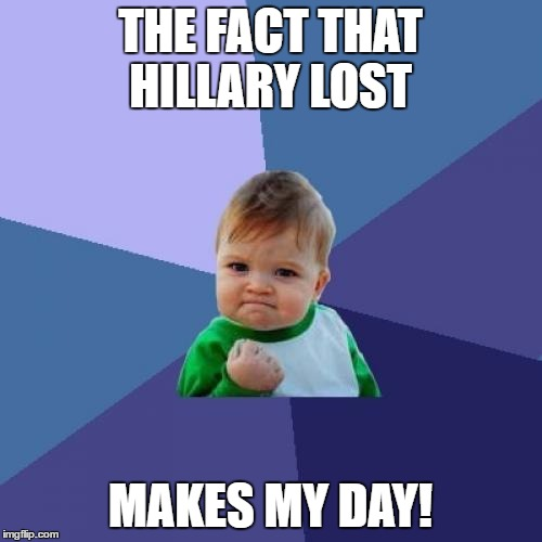 Success Kid Meme | THE FACT THAT HILLARY LOST MAKES MY DAY! | image tagged in memes,success kid | made w/ Imgflip meme maker