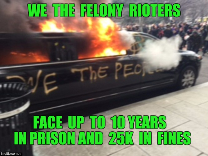 232 arrested in Washington DC yesterday  | WE  THE  FELONY  RIOTERS FACE  UP  TO  10 YEARS  IN PRISON AND  25K  IN  FINES | image tagged in riots,riot,anti trump protest,inauguration day,washington dc | made w/ Imgflip meme maker