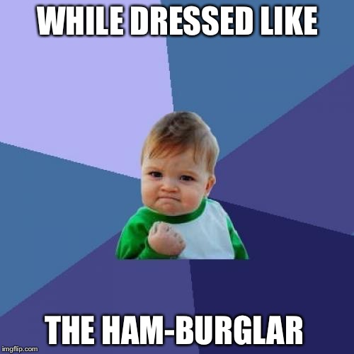 Success Kid Meme | WHILE DRESSED LIKE THE HAM-BURGLAR | image tagged in memes,success kid | made w/ Imgflip meme maker