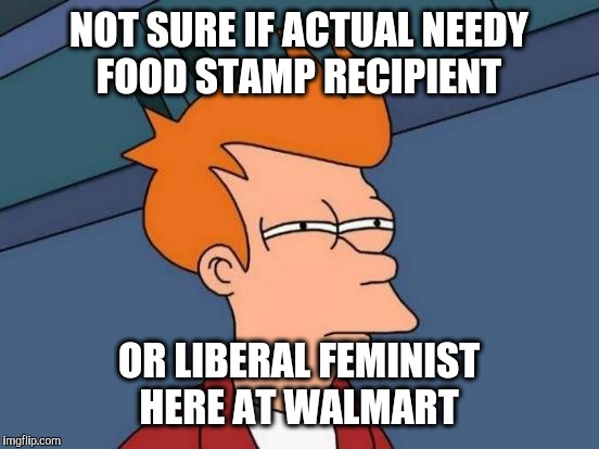 Futurama Fry Meme | NOT SURE IF ACTUAL NEEDY FOOD STAMP RECIPIENT OR LIBERAL FEMINIST HERE AT WALMART | image tagged in memes,futurama fry | made w/ Imgflip meme maker