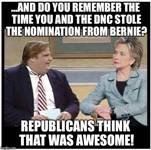 ...AND DO YOU REMEMBER THE TIME YOU AND THE DNC STOLE THE NOMINATION FROM BERNIE? REPUBLICANS THINK THAT WAS AWESOME! | made w/ Imgflip meme maker