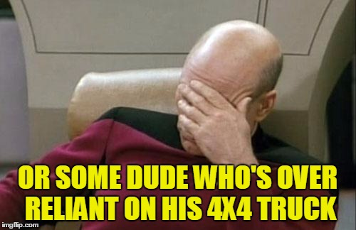 Captain Picard Facepalm Meme | OR SOME DUDE WHO'S OVER RELIANT ON HIS 4X4 TRUCK | image tagged in memes,captain picard facepalm | made w/ Imgflip meme maker