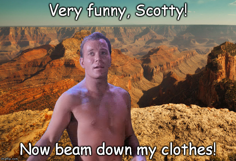 Scotty's Intergalactic Bloopers and Practical Jokes | Very funny, Scotty! Now beam down my clothes! | image tagged in captain kirk,star trek | made w/ Imgflip meme maker