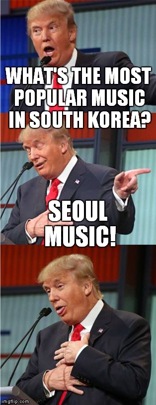 It rocks! |  WHAT'S THE MOST POPULAR MUSIC IN SOUTH KOREA? SEOUL MUSIC! | image tagged in bad pun trump,soul music,south korea,seoul | made w/ Imgflip meme maker