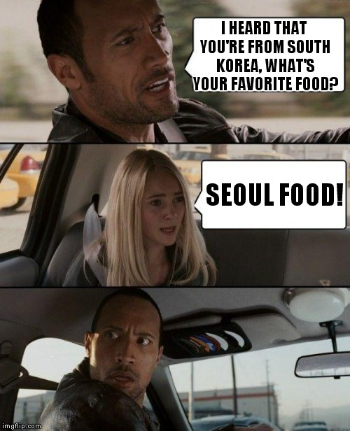 The Rock is in deep kimchi! |  I HEARD THAT YOU'RE FROM SOUTH KOREA, WHAT'S YOUR FAVORITE FOOD? SEOUL FOOD! | image tagged in memes,the rock driving,food,south korea,seoul,soul | made w/ Imgflip meme maker