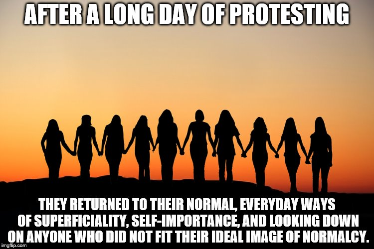 Women | AFTER A LONG DAY OF PROTESTING THEY RETURNED TO THEIR NORMAL, EVERYDAY WAYS OF SUPERFICIALITY, SELF-IMPORTANCE, AND LOOKING DOWN ON ANYONE W | image tagged in women | made w/ Imgflip meme maker