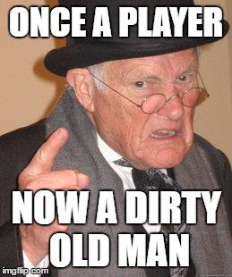 Back In My Day Meme | ONCE A PLAYER NOW A DIRTY OLD MAN | image tagged in memes,back in my day | made w/ Imgflip meme maker