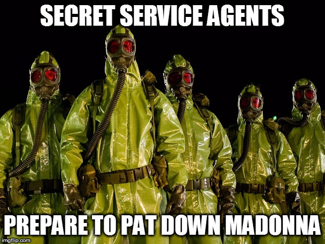 Madonna Pat down | SECRET SERVICE AGENTS PREPARE TO PAT DOWN MADONNA | image tagged in hazmat,secret service,madonna | made w/ Imgflip meme maker