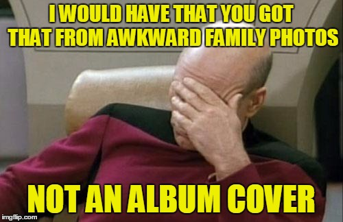 Captain Picard Facepalm Meme | I WOULD HAVE THAT YOU GOT THAT FROM AWKWARD FAMILY PHOTOS NOT AN ALBUM COVER | image tagged in memes,captain picard facepalm | made w/ Imgflip meme maker