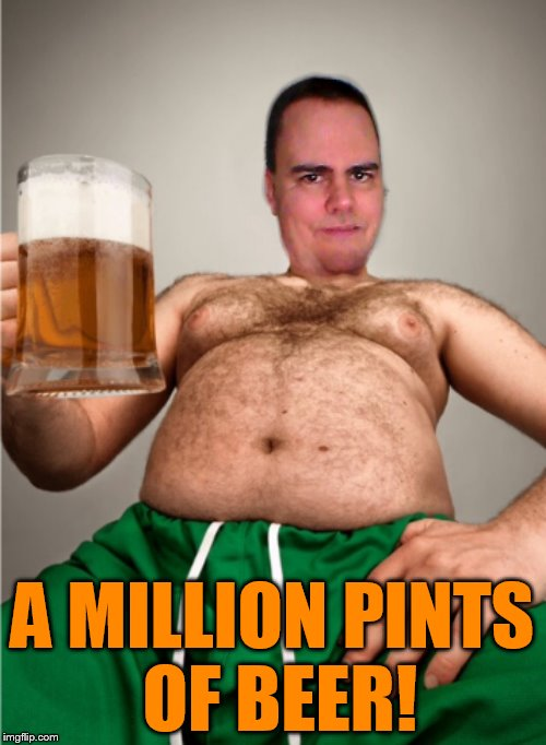 A MILLION PINTS OF BEER! | made w/ Imgflip meme maker