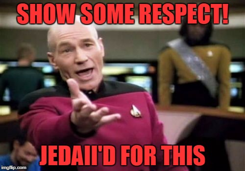 Picard Wtf Meme | SHOW SOME RESPECT! JEDAII'D FOR THIS | image tagged in memes,picard wtf | made w/ Imgflip meme maker