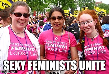 SEXY FEMINISTS UNITE | made w/ Imgflip meme maker