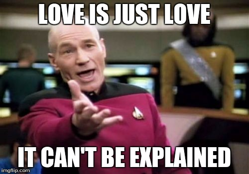 Picard Wtf Meme | LOVE IS JUST LOVE IT CAN'T BE EXPLAINED | image tagged in memes,picard wtf | made w/ Imgflip meme maker