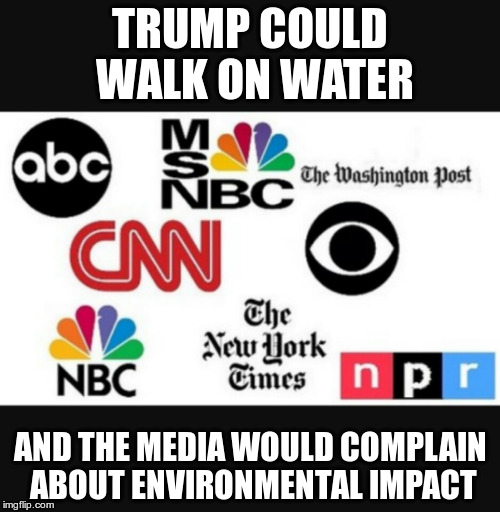 If you're looking for the negative you'll always find something. |  TRUMP COULD WALK ON WATER; AND THE MEDIA WOULD COMPLAIN ABOUT ENVIRONMENTAL IMPACT | image tagged in media lies | made w/ Imgflip meme maker