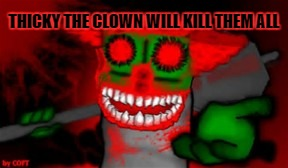 mad tricky  | THICKY THE CLOWN WILL KILL THEM ALL | image tagged in mad tricky | made w/ Imgflip meme maker