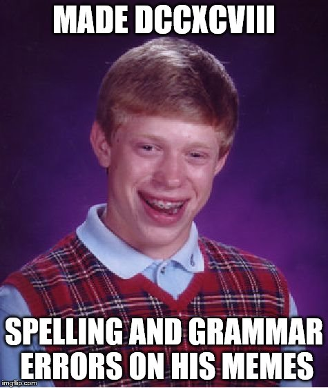 Bad Luck Brian Meme | MADE DCCXCVIII SPELLING AND GRAMMAR ERRORS ON HIS MEMES | image tagged in memes,bad luck brian | made w/ Imgflip meme maker