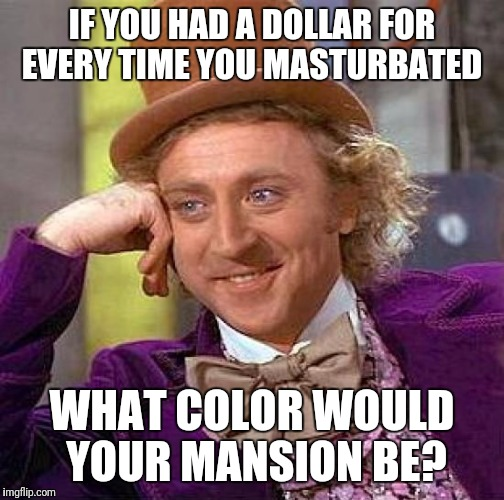 Creepy Condescending Wonka Meme | IF YOU HAD A DOLLAR FOR EVERY TIME YOU MASTURBATED WHAT COLOR WOULD YOUR MANSION BE? | image tagged in memes,creepy condescending wonka | made w/ Imgflip meme maker