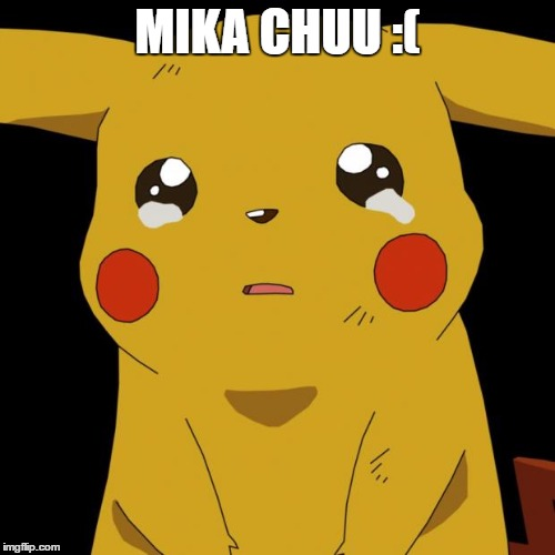 Pikachu crying | MIKA CHUU :( | image tagged in pikachu crying | made w/ Imgflip meme maker