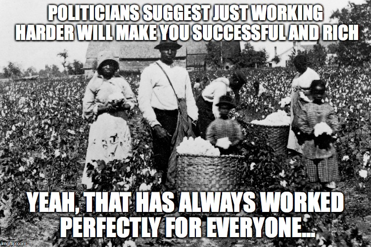 American Dream | POLITICIANS SUGGEST JUST WORKING HARDER WILL MAKE YOU SUCCESSFUL AND RICH YEAH, THAT HAS ALWAYS WORKED PERFECTLY FOR EVERYONE... | image tagged in american dream,corporate democrats,republicans,corruption | made w/ Imgflip meme maker