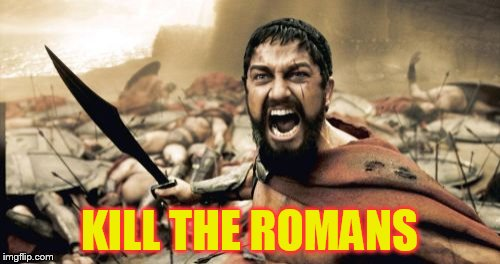 Sparta Leonidas Meme | KILL THE ROMANS | image tagged in memes,sparta leonidas | made w/ Imgflip meme maker